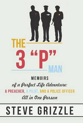 The 3 P Man: Memoirs of a Perfect Life Adventure: A Preacher, a Pilot, and a Police Officer All in One Person (Hardback)