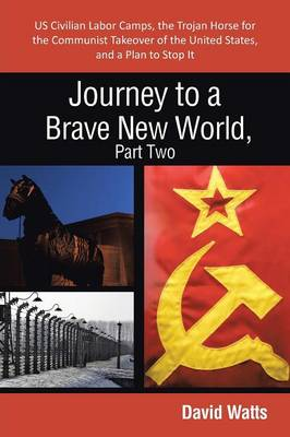 Journey to a Brave New World, Part Two: Us Civilian Labor Camps, the Trojan Horse for the Communist Takeover of the United States, and a Plan to Stop (Paperback)