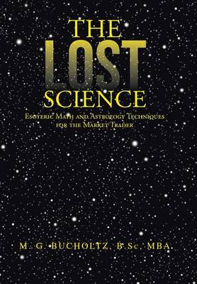 The Lost Science: Esoteric Math and Astrology Techniques for the Market Trader (Hardback)