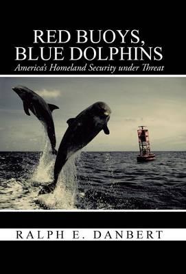 Red Buoys, Blue Dolphins: America's Homeland Security Under Threat (Hardback)