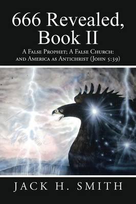 666 Revealed, Book II: A False Prophet; A False Church: And America as Antichrist (John 5:39) (Paperback)