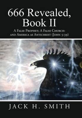 666 Revealed, Book II: A False Prophet; A False Church: And America as Antichrist (John 5:39) (Hardback)