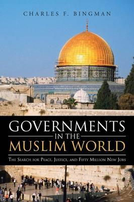 Governments in the Muslim World: The Search for Peace, Justice, and Fifty Million New Jobs (Paperback)