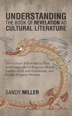 Understanding the Book of Revelation as Cultural Literature: John's Vision Influenced by Past and Present World Empires, Middle Eastern Gods and Godde (Paperback)