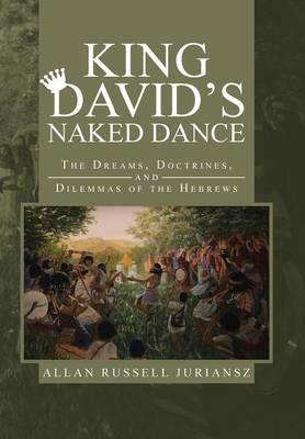 King David's Naked Dance: The Dreams, Doctrines, and Dilemmas of the Hebrews (Hardback)