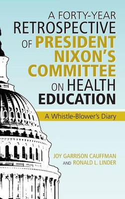 A Forty-Year Retrospective of President Nixon's Committee on Health Education: A Whistle-Blower's Diary (Hardback)