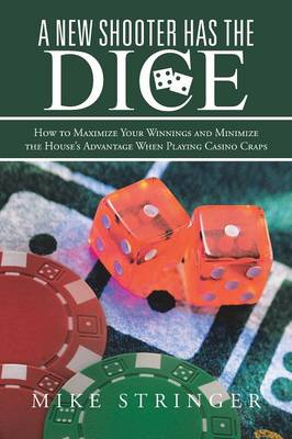 A New Shooter Has the Dice: How to Maximize Your Winnings, and Minimize the House's Advantage When Playing Casino Craps. (Paperback)