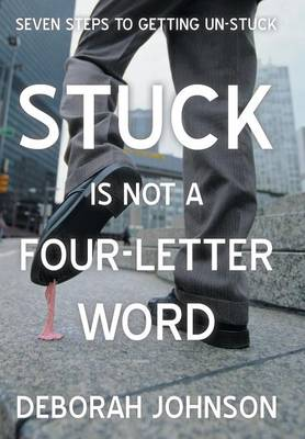 Stuck Is Not a Four-Letter Word: Seven Steps to Getting Un-Stuck (Hardback)