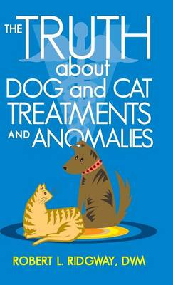 The Truth about Dog and Cat Treatments and Anomalies (Hardback)