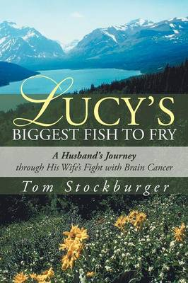 Lucy's Biggest Fish to Fry: A Husband's Journey Through His Wife's Fight with Brain Cancer (Paperback)
