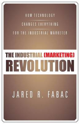 The Industrial (Marketing) Revolution: How Technology Changes Everything for the Industrial Marketer (Paperback)