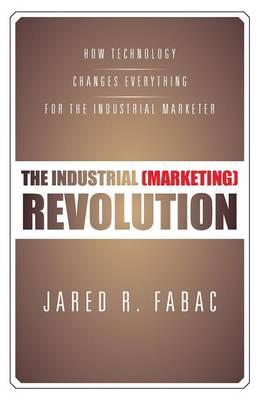 The Industrial (Marketing) Revolution: How Technology Changes Everything for the Industrial Marketer (Hardback)
