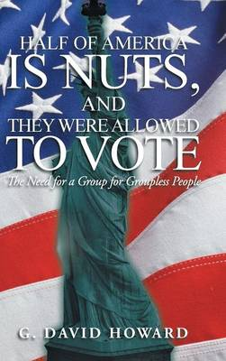 Half of America Is Nuts, and They Were Allowed to Vote: The Need for a Group for Groupless People (Hardback)