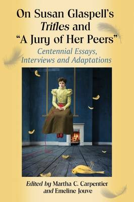 """On Susan Glaspell's Trifles and """"""""A Jury of Her Peers: Centennial Essays, Interviews and Adaptations (Paperback)"""