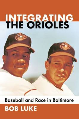 Integrating the Orioles: Baseball and Race in Baltimore (Paperback)