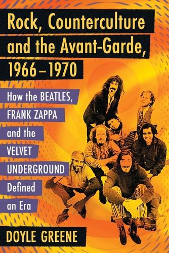 Rock, Counterculture and the Avant-Garde, 1966-1970: How the Beatles, Frank Zappa and the Velvet Underground Defined an Era (Paperback)