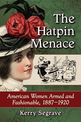 The Hatpin Menace: American Women Armed and Fashionable, 1887-1920 (Paperback)