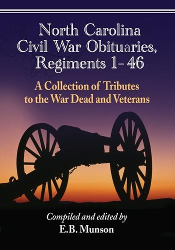 North Carolina Civil War Obituaries, Regiments 1 through 46: A Collection of Tributes to the War Dead and Veterans (Paperback)
