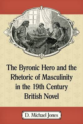 The Byronic Hero and the Rhetoric of Masculinity in the 19th Century British Novel (Paperback)