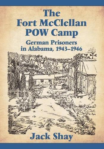 The Fort McClellan POW Camp: German Prisoners in Alabama, 1943-1946 (Paperback)