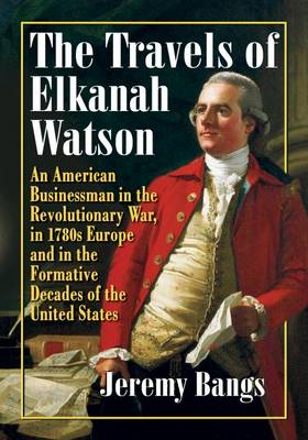 The Travels of Elkanah Watson: An American Businessman in the Revolutionary War, in 1780s Europe and in the Formative Decades of the United States (Paperback)