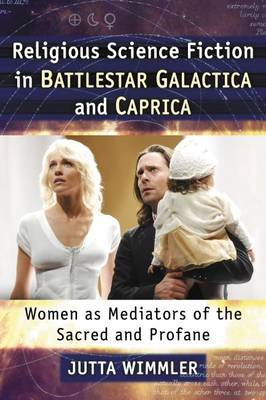 Religious Science Fiction in Battlestar Galactica and Caprica: Women as Mediators of the Sacred and Profane (Paperback)