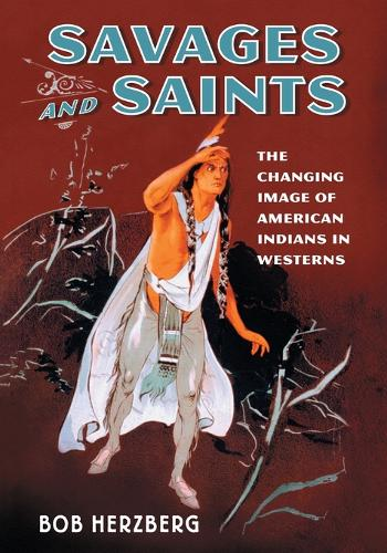 Savages and Saints: The Changing Image of American Indians in Westerns (Paperback)