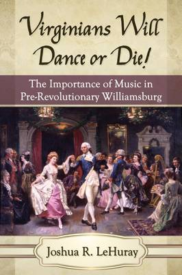 Virginians Will Dance or Die!: The Importance of Music in Pre-Revolutionary Williamsburg (Paperback)