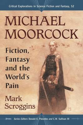 Michael Moorcock: Fiction, Fantasy and the World's Pain - Critical Explorations in Science Fiction and Fantasy (Paperback)