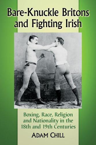 Bare-Knuckle Britons and Fighting Irish: Boxing, Race, Religion and Nationality in the 18th and 19th Centuries (Paperback)