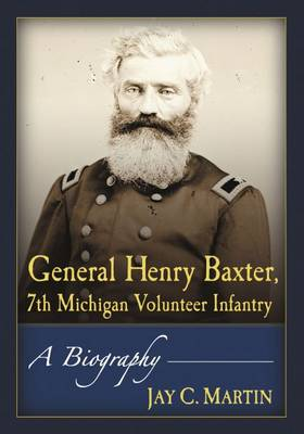 General Henry Baxter, 7th Michigan Volunteer Infantry: A Biography (Paperback)