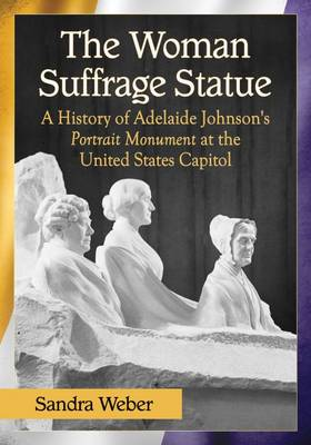 The Woman Suffrage Statue: A History of Adelaide Johnson's Portrait Monument to Lucretia Mott, Elizabeth Cady Stanton and Susan B. Anthony at the United States Capitol (Paperback)