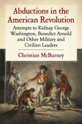Abductions in the American Revolution: Attempts to Kidnap George Washington, Benedict Arnold and Other Military and Civilian Leaders (Paperback)