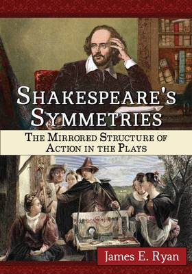 Shakespeare's Symmetries: The Mirrored Structure of Action in the Plays (Paperback)