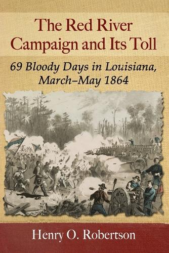 The Red River Campaign and Its Toll: 69 Bloody Days in Louisiana, March-May 1864 (Paperback)