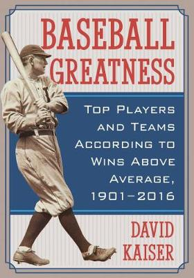 Baseball Greatness: Top Players and Teams According to Wins Above Average, 1901-2016 (Paperback)