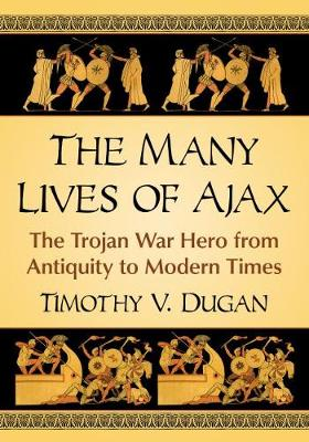 The Many Lives of Ajax: The Trojan War Hero from Antiquity to Modern Times (Paperback)