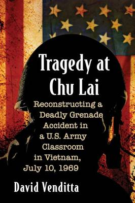 Tragedy at Chu Lai: Reconstructing a Deadly Grenade Accident in a U.S. Army Classroom in Vietnam, July 10, 1969 (Paperback)