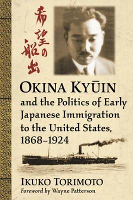 Okina Ky?in and the Politics of Early Japanese Immigration to the United States, 1868-1924 (Paperback)