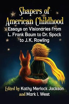 Shapers of American Childhood: Essays on Visionaries from L. Frank Baum to Dr. Spock to J.K. Rowling (Paperback)