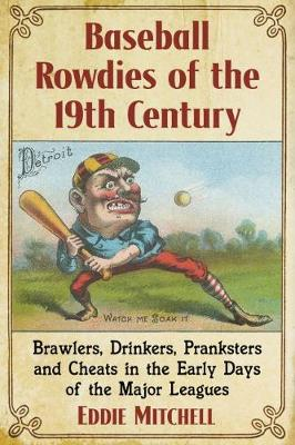 Baseball Rowdies of the 19th Century: Brawlers, Drinkers, Pranksters and Cheats in the Early Days of the Major Leagues (Paperback)