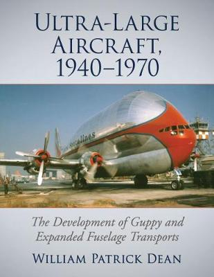 Ultra-Large Aircraft, 1940-1970: The Development of Guppy and Expanded Fuselage Transports (Paperback)