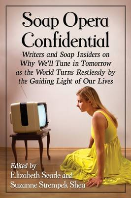 Soap Opera Confidential: Writers and Soap Insiders on Why We'll Tune in Tomorrow as the World Turns Restlessly by the Guiding Light of Our Lives (Paperback)