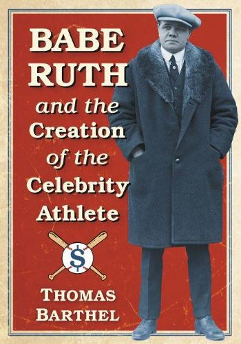 Babe Ruth and the Creation of the Celebrity Athlete (Paperback)