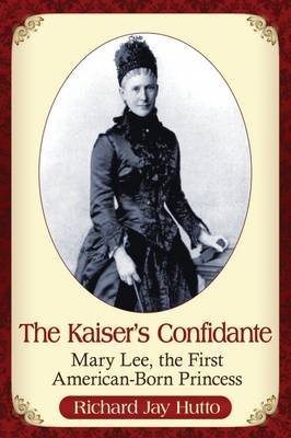 The Kaiser's Confidante: Mary Lee, the First American-Born Princess (Paperback)