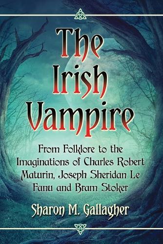 The Irish Vampire: From Folklore to the Imaginations of Charles Robert Maturin, Joseph Sheridan Le Fanu and Bram Stoker (Paperback)