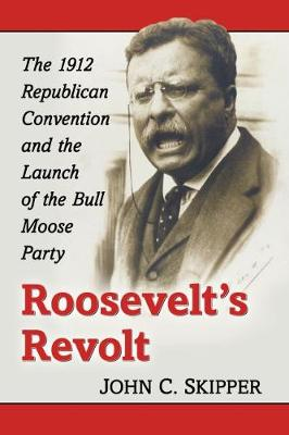 Roosevelt's Revolt: The 1912 Republican Convention and the Launch of the Bull Moose Party (Paperback)