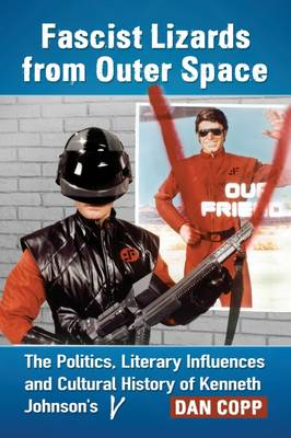 Fascist Lizards from Outer Space: The Politics, Literary Influences and Cultural History of Kenneth Johnson's V (Paperback)