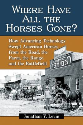 Where Have All the Horses Gone?: How Advancing Technology Swept American Horses from the Road, the Farm, the Range and the Battlefield (Paperback)