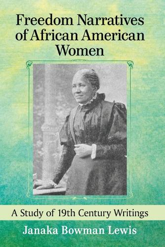 Freedom Narratives of African American Women: A Study of 19th Century Writings (Paperback)